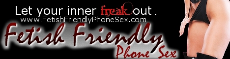 Fetish Friendly Phone Sex where anything and everything goes!